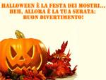 Halloween e' la Festa dei Mostri... allora e' la tua serata! ;-)